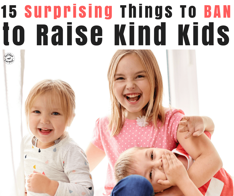 Ban these 15 surprising things if you want to raise kind kids and have a kinder home. #raisingkindkids #raisekindkids #kindness #kindkids #parenting101 #positiveparenting #momadvice #siblingrelationships #siblings #raisingsiblings