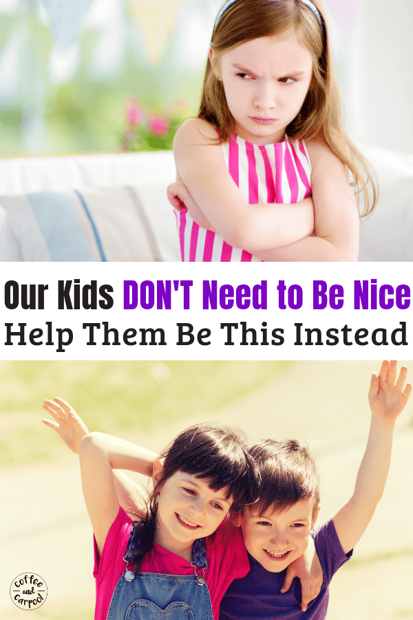 That's right. We should NOT be raising nice kids. But we should be doing this instead to raise our kids to be the best version of themselves. This parenting advice will help teach your kids to be happier too! #parenting #parentingadvice #coffeeandcarpool #positiveparenting #raisingkindkids #kindness #nicekids #nice